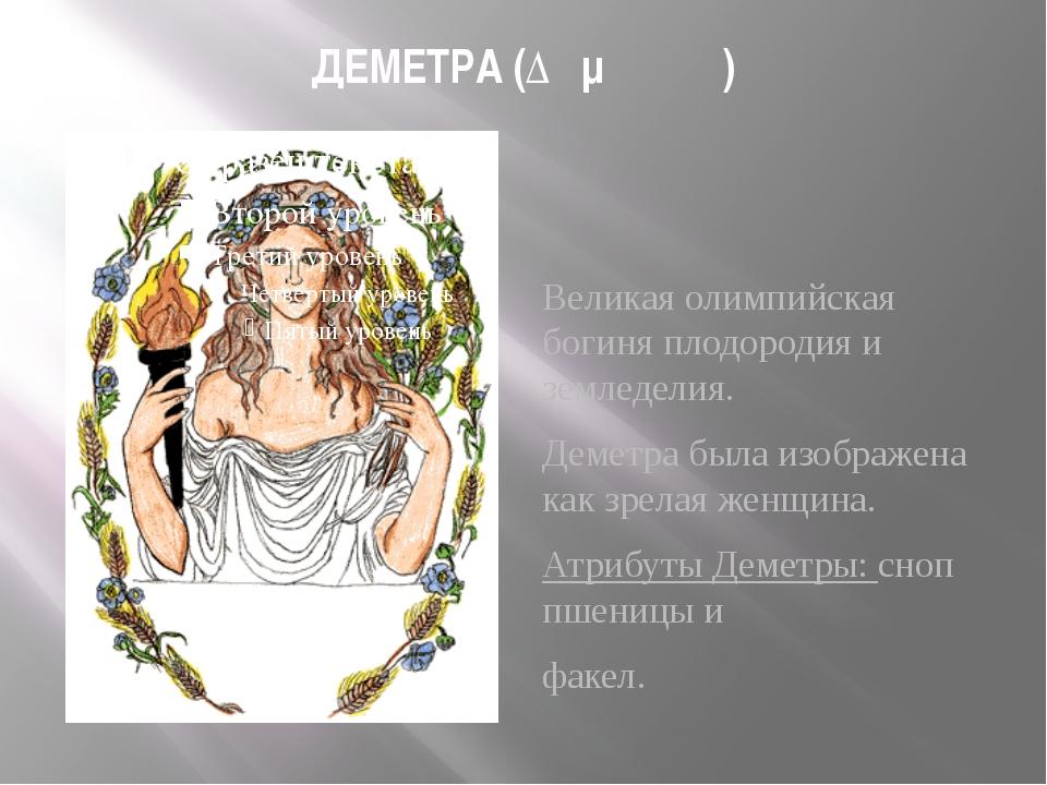 ДЕМЕТРА (Δημήτηρ) Великая олимпийская богиня плодородия и земледелия. Деметра...