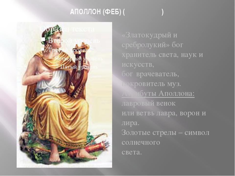 АПОЛЛОН (ФЕБ) ( Ἀπόλλων) «Златокудрый и сребролукий» бог хранитель света, нау...