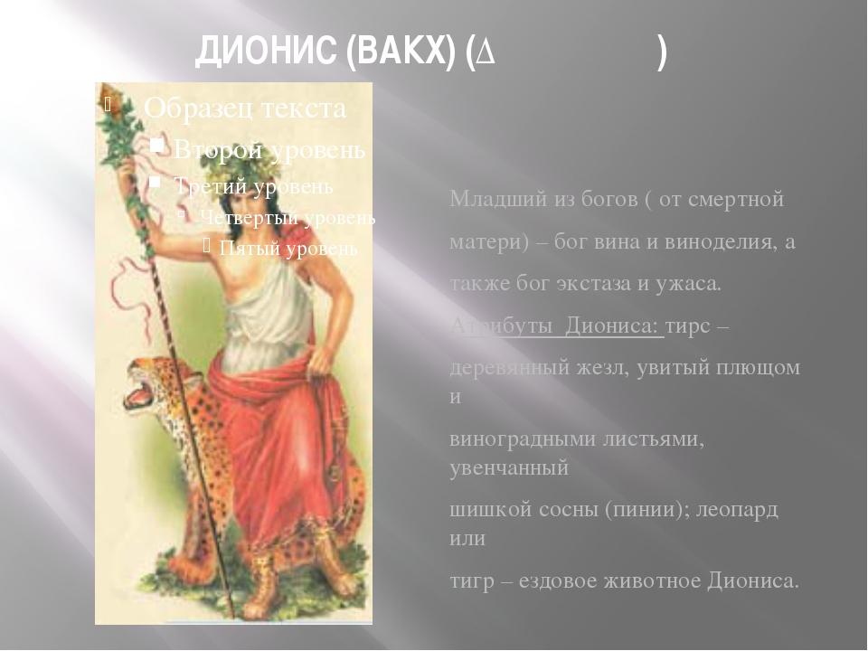 ДИОНИС (ВАКХ) (Διόνυσος) Младший из богов ( от смертной матери) – бог вина и...