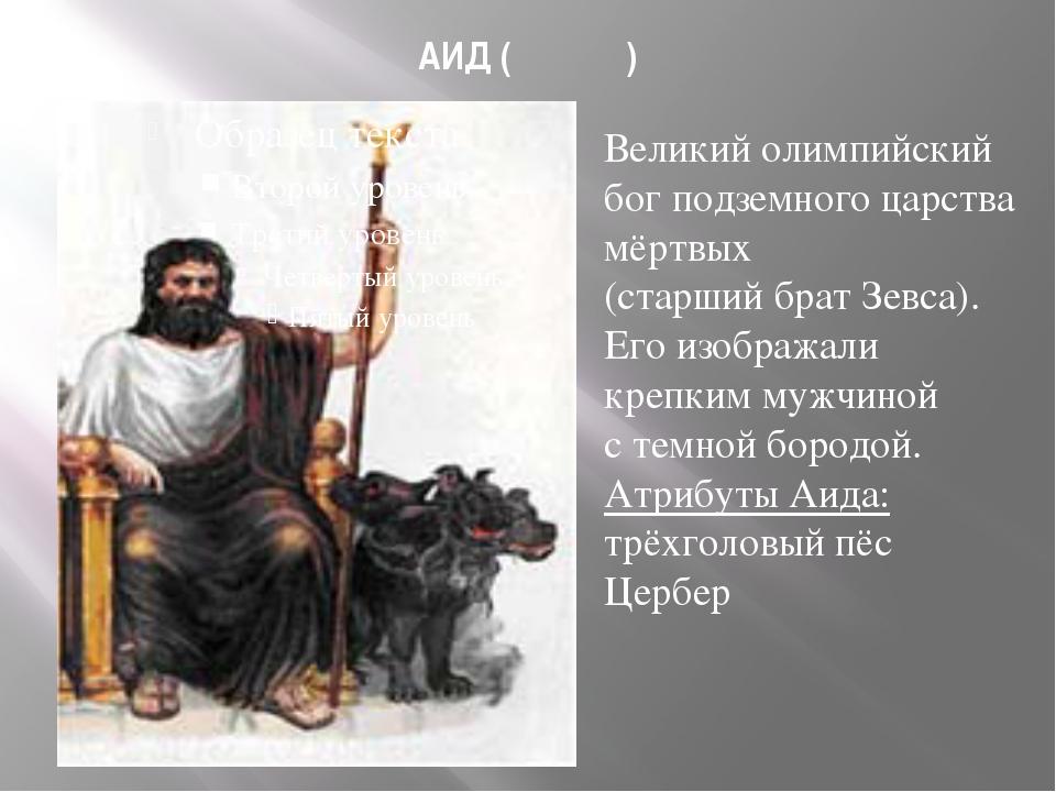 АИД (Ἀΐδης) Великий олимпийский бог подземного царства мёртвых (старший брат...
