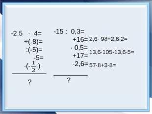 -2,5 · 4= +(-8)= :(-5)= -5= ·(- ) ? -15 : 0,3= +16= · 0,5= +17= -2,6= _______