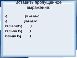 Вставить пропущенное выражение: -( )= -а+в-с -( )=а+в+с k+m+n=k-( ) k+m-n= k-