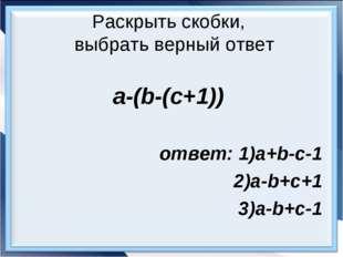 Раскрыть скобки, выбрать верный ответ a-(b-(c+1)) ответ: 1)a+b-c-1 2)a-b+c+1