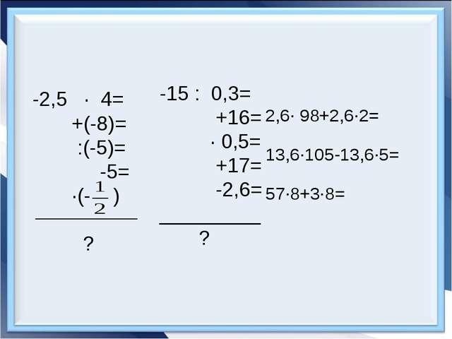 -2,5 · 4= +(-8)= :(-5)= -5= ·(- ) ? -15 : 0,3= +16= · 0,5= +17= -2,6= _______...