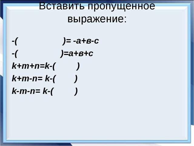 Вставить пропущенное выражение: -( )= -а+в-с -( )=а+в+с k+m+n=k-( ) k+m-n= k-...