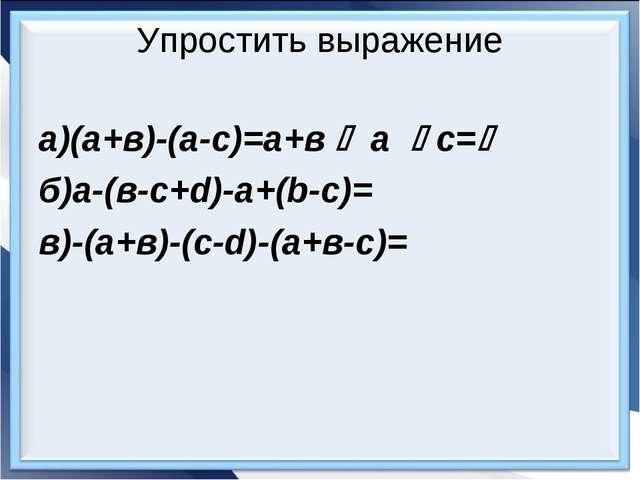 Упростить выражение а)(а+в)-(а-с)=а+в  а  с= б)а-(в-с+d)-a+(b-c)= в)-(а+в)...