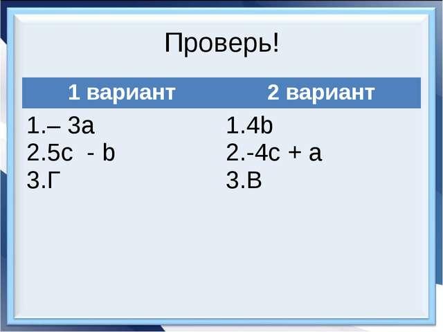Проверь! 1 вариант2 вариант – 3а 5с - b Г 4b -4c + a В