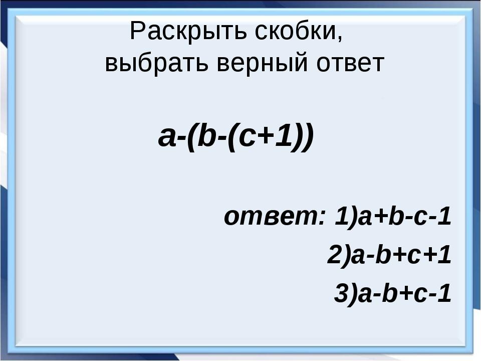 Раскрыть скобки, выбрать верный ответ a-(b-(c+1)) ответ: 1)a+b-c-1 2)a-b+c+1...