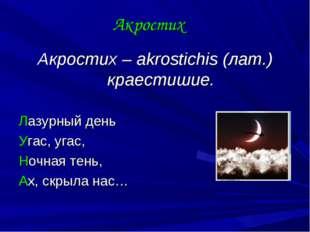 Акростих Акростих – akrostichis (лат.) краестишие. Лазурный день Угас, угас,