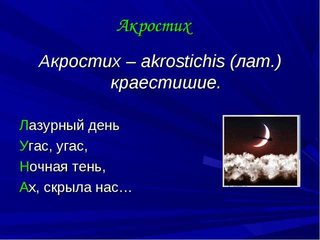 Акростих Акростих – akrostichis (лат.) краестишие. Лазурный день Угас, угас,...