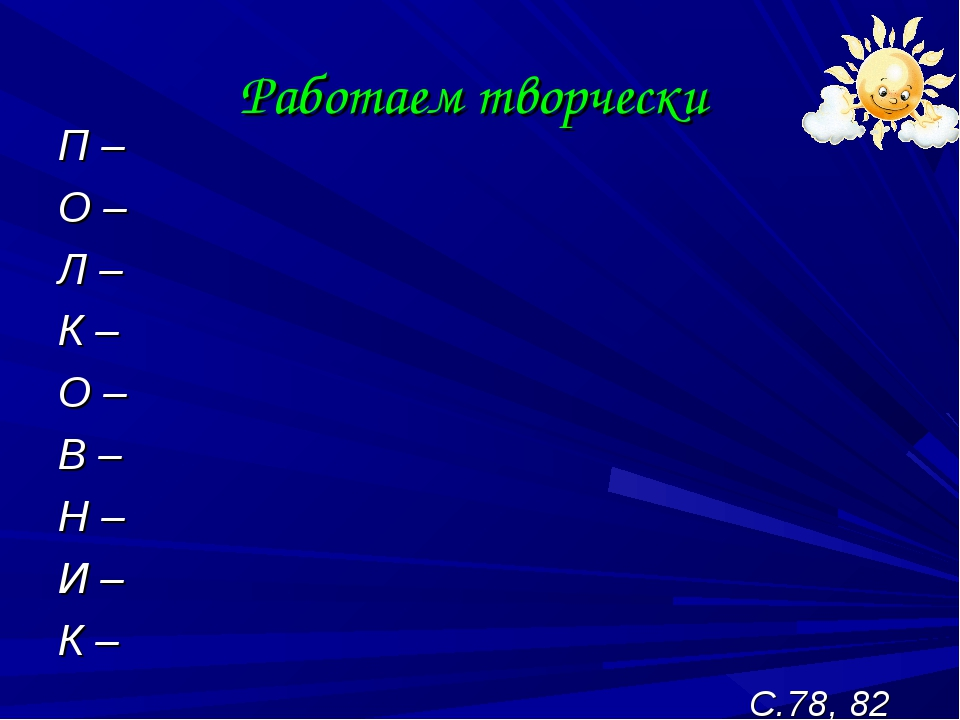 Работаем творчески П – О – Л – К – О – В – Н – И – К – С.78, 82