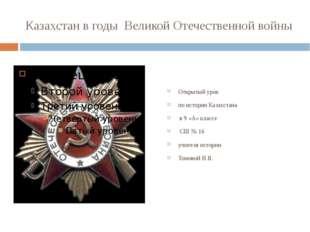 Казахстан в годы Великой Отечественной войны Открытый урок по истории Казахст