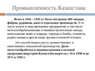 Промышленность Казахстана Всего в 1941—1945 гг. было построено 460 заводов, ф