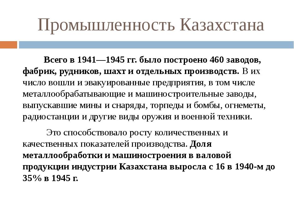 Промышленность Казахстана Всего в 1941—1945 гг. было построено 460 заводов, ф...