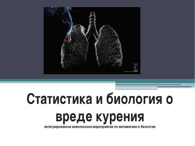 Статистика и биология о вреде курения интегрированное внеклассное мероприятие...