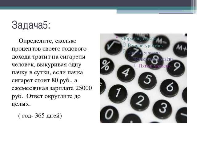Задача5: Определите, сколько процентов своего годового дохода тратит на сигар...