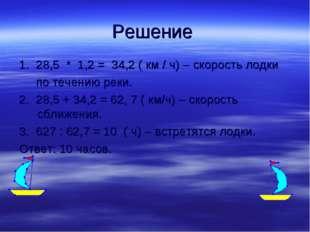 Решение 1. 28,5 * 1,2 = 34,2 ( км / ч) – скорость лодки по течению реки. 2. 2