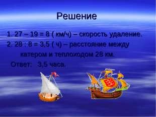 Решение 1. 27 – 19 = 8 ( км/ч) – скорость удаление. 2. 28 : 8 = 3,5 ( ч) – ра