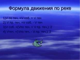 Формула движения по реке 1)V по теч. =V соб. + V теч 2) V пр. теч. =V соб. -