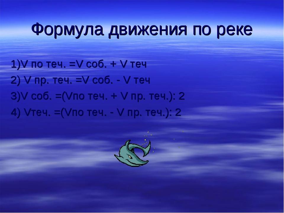 Формула движения по реке 1)V по теч. =V соб. + V теч 2) V пр. теч. =V соб. -...