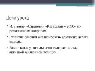 Цели урока Изучение «Стратегии «Казахстан – 2050» по религиозным вопросам. Ра
