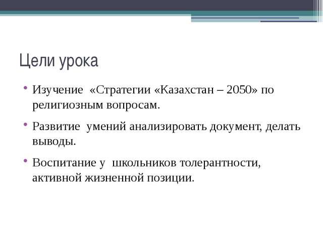 Цели урока Изучение «Стратегии «Казахстан – 2050» по религиозным вопросам. Ра...