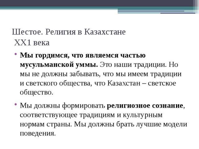 Шестое. Религия в Казахстане ХХ1 века Мы гордимся, что являемся частью мусуль...