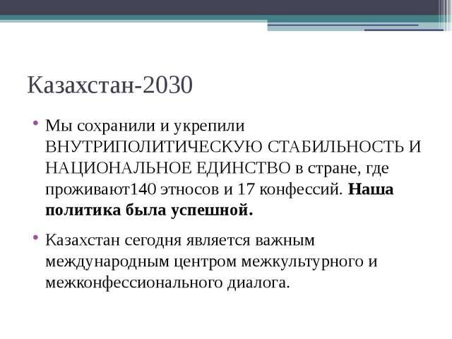 Казахстан-2030 Мы сохранили и укрепили ВНУТРИПОЛИТИЧЕСКУЮ СТАБИЛЬНОСТЬ И НАЦИ...