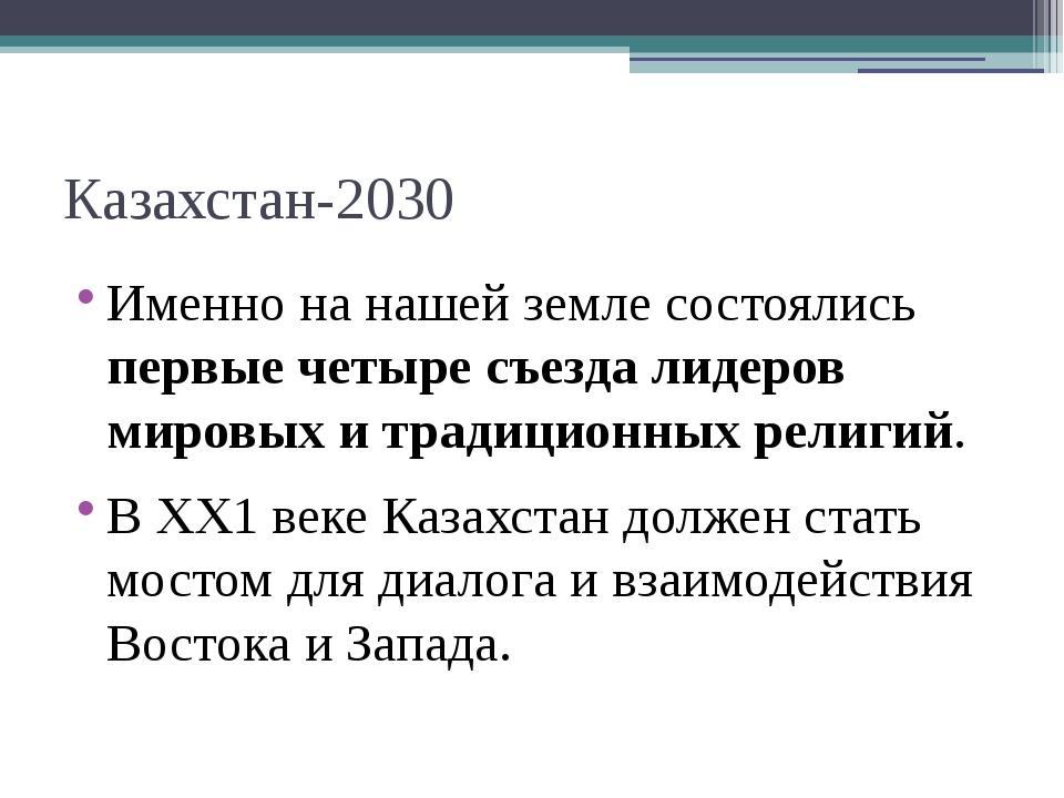 Казахстан-2030 Именно на нашей земле состоялись первые четыре съезда лидеров...