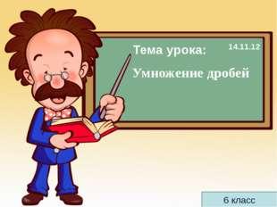 6 класс Умножение дробей Тема урока: 14.11.12