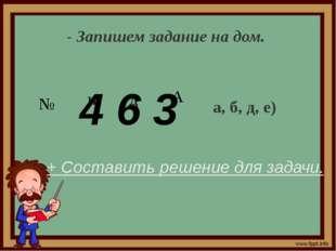 - Запишем задание на дом. № а, б, д, е) + Составить решение для задачи. 4 6 3