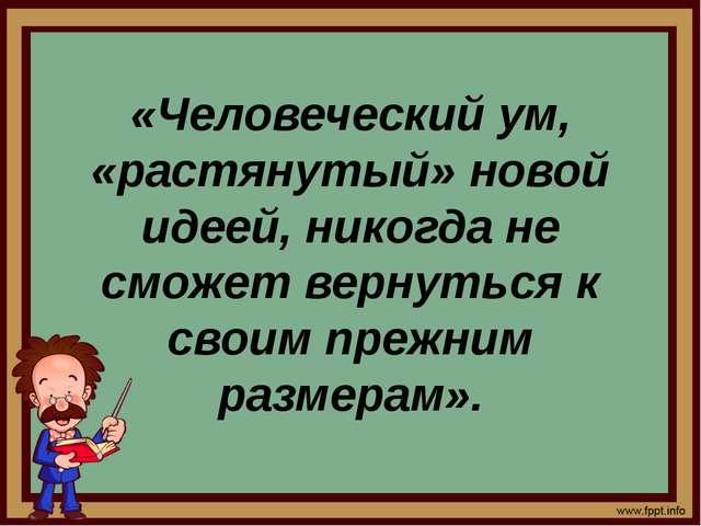 «Человеческий ум, «растянутый» новой идеей, никогда не сможет вернуться к сво...