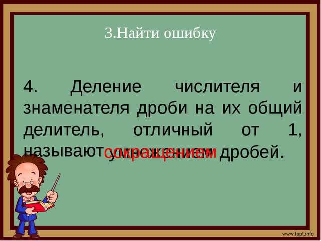 3.Найти ошибку 4. Деление числителя и знаменателя дроби на их общий делитель,...