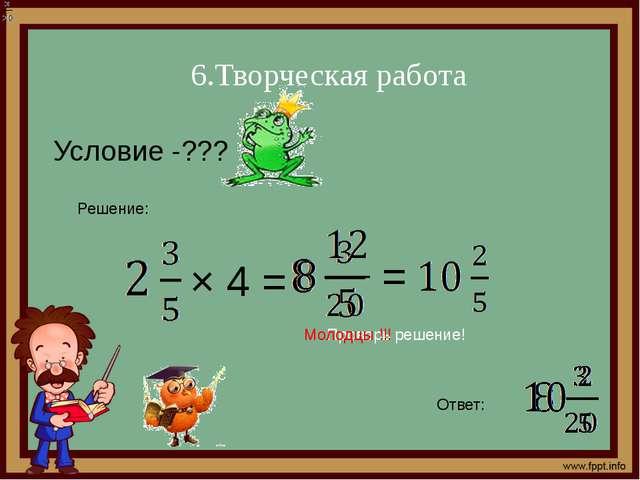 6.Творческая работа Условие -??? Решение: × 4 = Ответ: Проверь решение! = Мол...