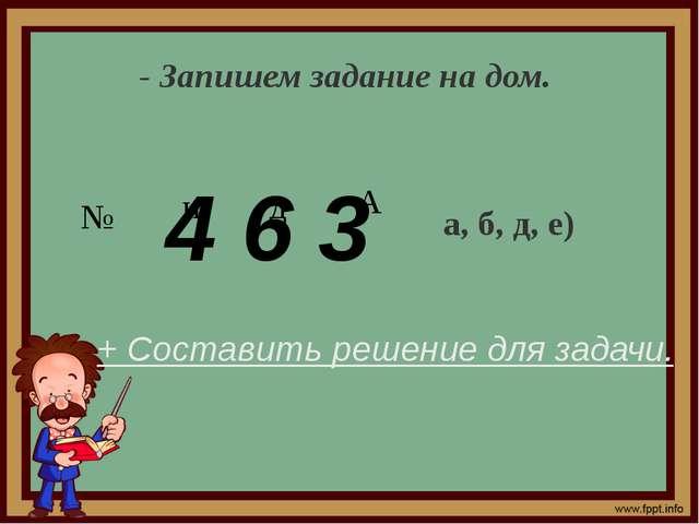 - Запишем задание на дом. № а, б, д, е) + Составить решение для задачи. 4 6 3...