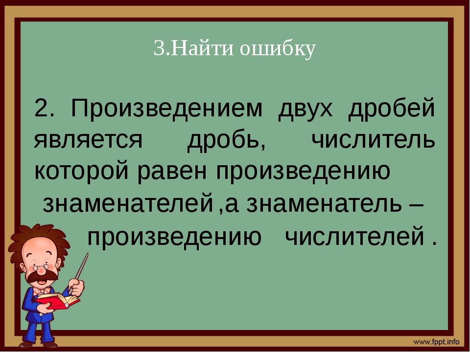 3.Найти ошибку 2. Произведением двух дробей является дробь, числитель которой...