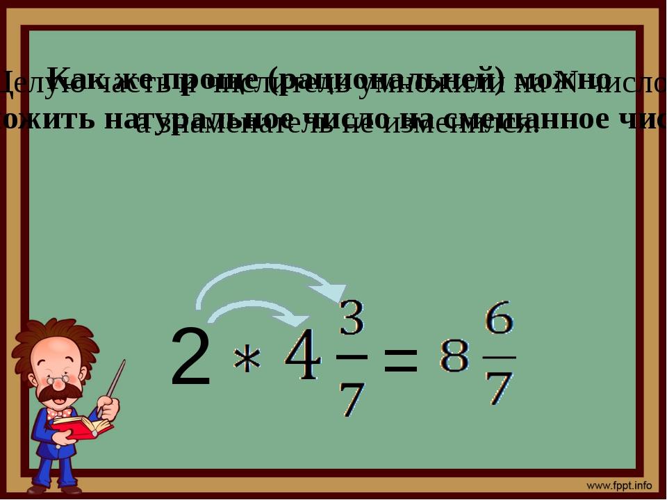 Как же проще (рациональней) можно умножить натуральное число на смешанное чи...