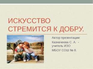 ИСКУССТВО СТРЕМИТСЯ К ДОБРУ. Автор презентации: Казначеева С. А. - учитель ИЗ