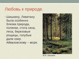 Любовь к природе. Шишкину, Левитану была особенно близка природа, полянки, ст
