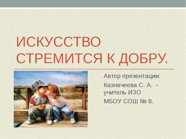 ИСКУССТВО СТРЕМИТСЯ К ДОБРУ. Автор презентации: Казначеева С. А. - учитель ИЗ...