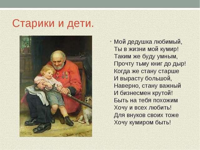 Старики и дети. Мой дедушка любимый, Ты в жизни мой кумир! Таким же буду умны...