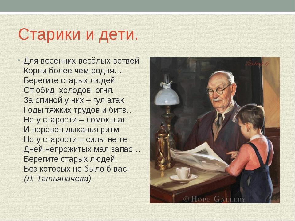Старики и дети. Для весенних весёлых ветвей Корни более чем родня… Берегите с...