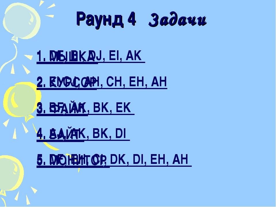 Раунд 4 Задачи 1. DF, BI, DJ, EI, AK 2. EI CJ, AH, CH, EH, AH 3. BF, AK, BK,...