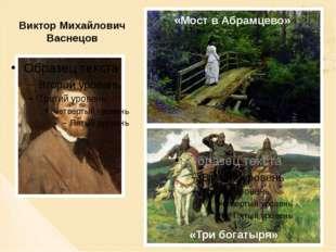 Виктор Михайлович Васнецов «Мост в Абрамцево» «Три богатыря»