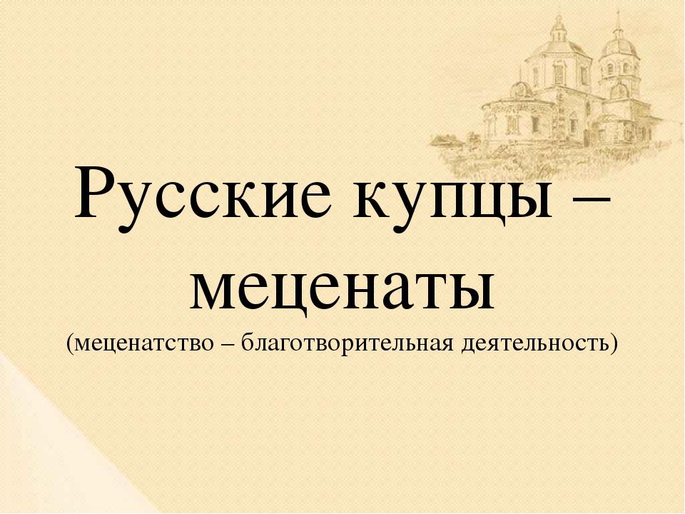 Русские купцы – меценаты (меценатство – благотворительная деятельность)