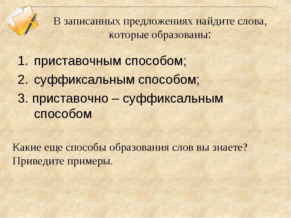 В записанных предложениях найдите слова, которые образованы: приставочным спо...
