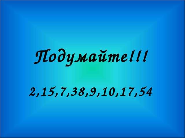 Подумайте!!! 2,15,7,38,9,10,17,54