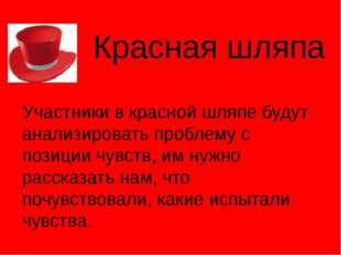 Красная шляпа Участники в красной шляпе будут анализировать проблему с позици