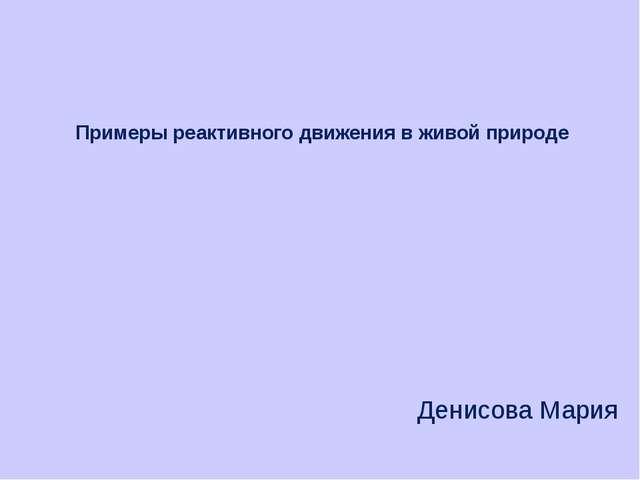 Примеры реактивного движения в живой природе Денисова Мария