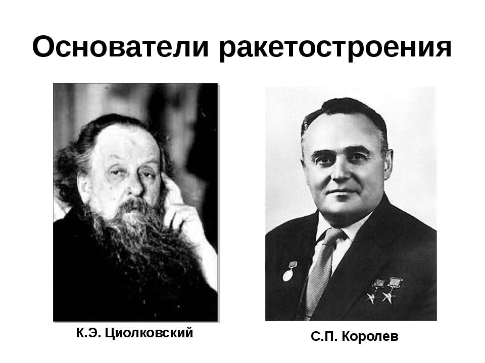 Основатели ракетостроения К.Э. Циолковский С.П. Королев